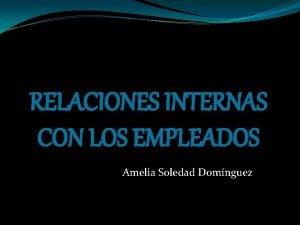 RELACIONES INTERNAS CON LOS EMPLEADOS Amelia Soledad Domnguez