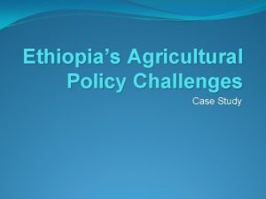 Ethiopias Agricultural Policy Challenges Case Study Key Dialogue