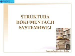 STRUKTURA DOKUMENTACJI SYSTEMOWEJ Grazyna Szydowska Bojda Waciwie prowadzona