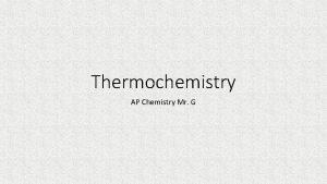 Thermochemistry AP Chemistry Mr G Thermochemistry The study