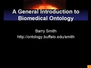 A General Introduction to Biomedical Ontology Barry Smith