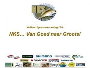 Welkom Sponsoren meeting 2010 NKS Van Goed naar