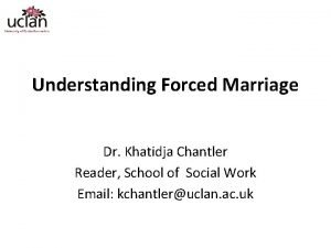 Understanding Forced Marriage Dr Khatidja Chantler Reader School