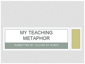 MY TEACHING METAPHOR SUBMITTED BY JILLIAN ST AUBIN