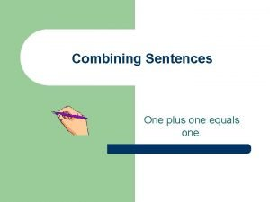 Combining Sentences One plus one equals one Combining