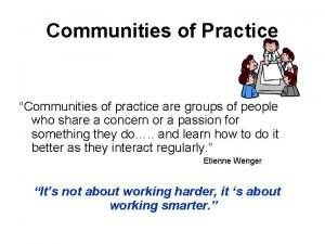 Communities of Practice Communities of practice are groups