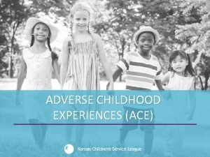 ADVERSE CHILDHOOD EXPERIENCES ACE Adverse Childhood Experiences ACE