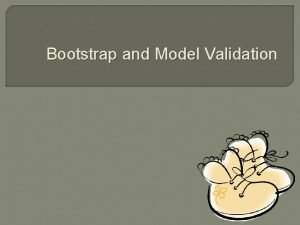 Bootstrap and Model Validation Outline Introduction Model validation