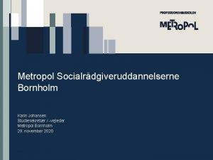 Metropol Socialrdgiveruddannelserne Bornholm Karin Johansen Studiesekretr vejleder Metropol