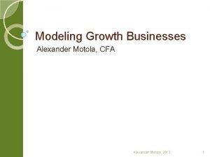 Modeling Growth Businesses Alexander Motola CFA Alexander Motola
