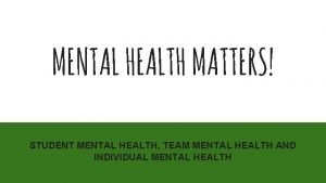 MENTAL HEALTH MATTERS STUDENT MENTAL HEALTH TEAM MENTAL