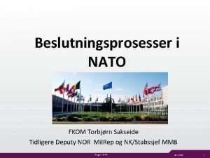 Beslutningsprosesser i NATO FKOM Torbjrn Sakseide Tidligere Deputy
