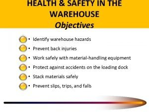 HEALTH SAFETY IN THE WAREHOUSE Objectives Identify warehouse