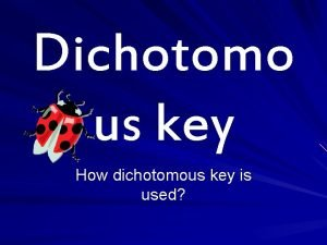 Dichotomo us key How dichotomous key is used