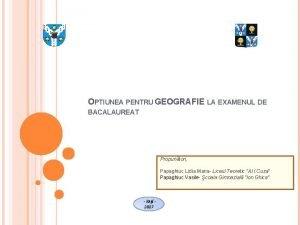 OPTIUNEA PENTRU GEOGRAFIE LA EXAMENUL DE BACALAUREAT Propuntori