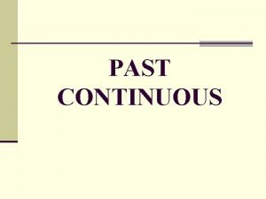 PAST CONTINUOUS Past Continuous Past Simple Past Continuous