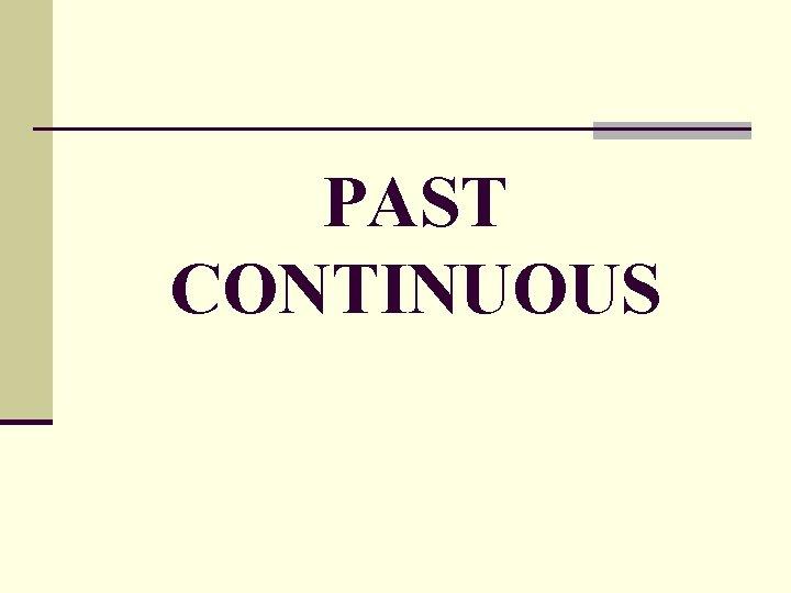PAST CONTINUOUS Past Continuous Past Simple Past Continuous