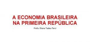 A ECONOMIA BRASILEIRA NA PRIMEIRA REPBLICA Profa Eliana