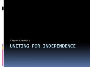Chapter 2 Section 2 UNITING FOR INDEPENDENCE The