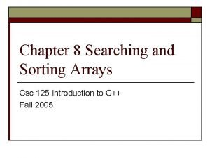 Chapter 8 Searching and Sorting Arrays Csc 125