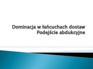 Dominacja w acuchach dostaw Podejcie abdukcyjne Model acucha