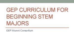 GEP CURRICULUM FOR BEGINNING STEM MAJORS GEP Alumni
