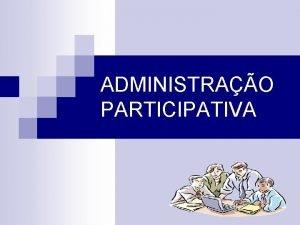 ADMINISTRAO PARTICIPATIVA 1 HISTRICO A Administrao Participativa uma
