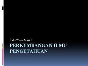 Oleh Wendi Agung P PERKEMBANGAN ILMU PENGETAHUAN Ilmupengetahuansendiri