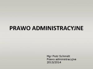 PRAWO ADMINISTRACYJNE Mgr Piotr Schmidt Prawo administracyjne 20132014
