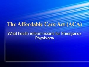 The Affordable Care Act ACA What health reform