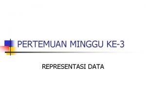 PERTEMUAN MINGGU KE3 REPRESENTASI DATA REPRESENTASI DATA n