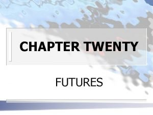 CHAPTER TWENTY FUTURES FUTURES CONTRACTS n WHAT ARE