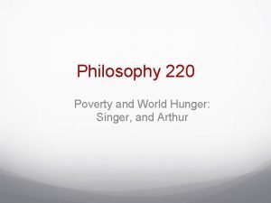 Philosophy 220 Poverty and World Hunger Singer and