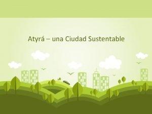 Atyr una Ciudad Sustentable Enfoque del modelo Sustentable