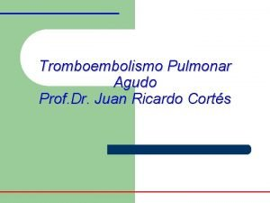 Tromboembolismo Pulmonar Agudo Prof Dr Juan Ricardo Corts