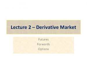 Lecture 2 Derivative Market Futures Forwards Options What