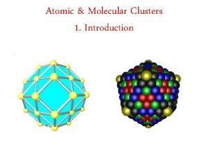 Atomic Molecular Clusters 1 Introduction Introduction What are