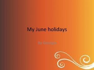 My June holidays By Georgia My June Holidays