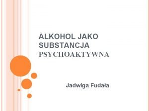 ALKOHOL JAKO SUBSTANCJA PSYCHOAKTYWNA Jadwiga Fudaa ALKOHOL JAKO
