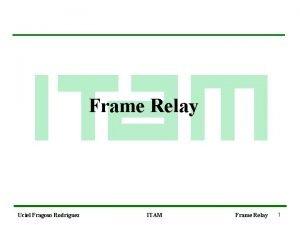 Frame Relay Uciel Fragoso Rodrguez ITAM Frame Relay