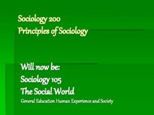Sociology 200 Principles of Sociology Will now be