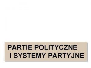 PARTIE POLITYCZNE I SYSTEMY PARTYJNE PARTIE POLITYCZNE ac