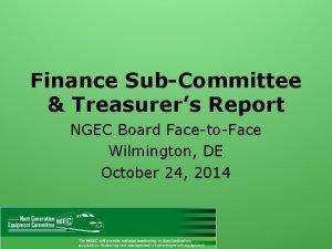 Finance SubCommittee Treasurers Report NGEC Board FacetoFace Wilmington