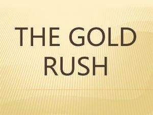 THE GOLD RUSH THE CALIFORNIA GOLD RUSH In
