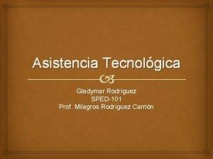 Asistencia Tecnolgica Gladymar Rodrguez SPED101 Prof Milagros Rodrguez