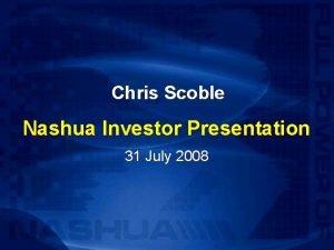 Chris Scoble Nashua Investor Presentation 31 July 2008