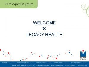 WELCOME to LEGACY HEALTH Welcome Our staff is