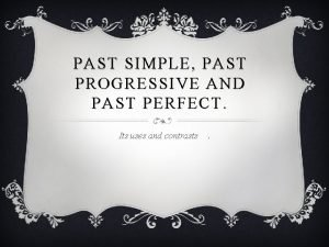 PAST SIMPLE PAST PROGRESSIVE AND PAST PERFECT Its