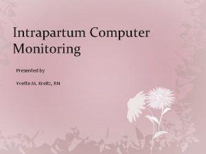 Intrapartum Computer Monitoring Presented by Yvette M Kreitz