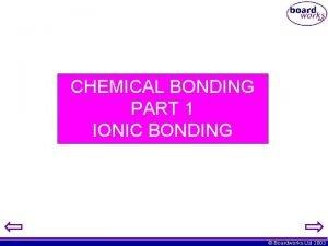 CHEMICAL BONDING PART 1 IONIC BONDING Boardworks Ltd